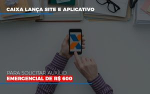 Caixa Lanca Site E Aplicativo Para Solicitar Auxilio Emergencial De Rs 600 - LPM Assessoria Contábil