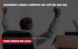 Governo Libera Credito De Ate 200 Mil A Pequenos Empreendedores Com Juros - LPM Assessoria Contábil