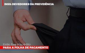 Inss Devedores Da Previdencia Estao Fora Do Credito Para Folha De Pagamento - LPM Assessoria Contábil