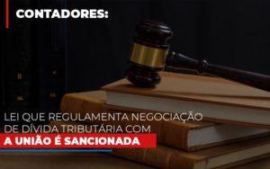 Lei Que Regulamenta Negociacao De Divida Tributaria Com A Uniao E Sancionada - LPM Assessoria Contábil