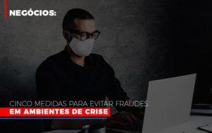 Negocios Cinco Medidas Para Evitar Fraudes Em Ambientes De Crise - LPM Assessoria Contábil